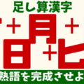 【足し算漢字】漢字を組み合わせて意味の通るニ字熟語を作る脳トレ問題!